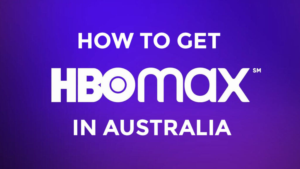 How to Get HBO Max in Australia In 2021