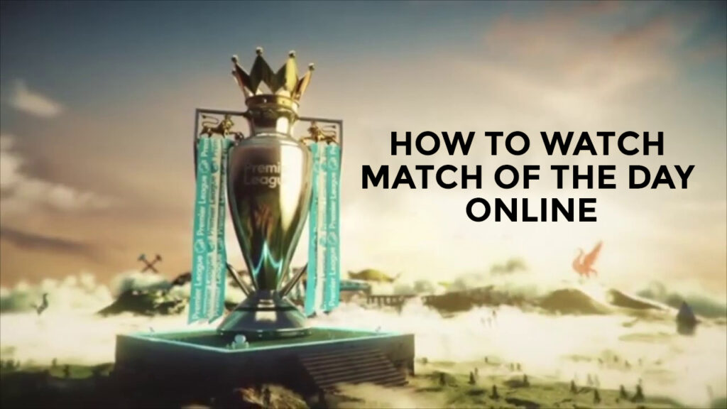 How To Watch Match Of The Day Online In 2021